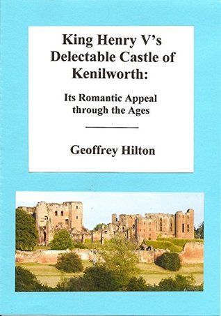 King Henry Vs Delectable Castle of Kenilworth: Its Romantic Appeal through the Ages  by  Geoffrey Hilton