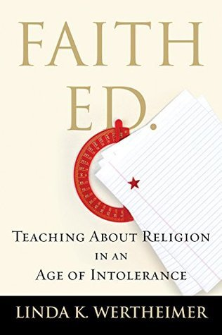 Faith Ed: Teaching About Religion in an Age of Intolerance Linda K. Wertheimer