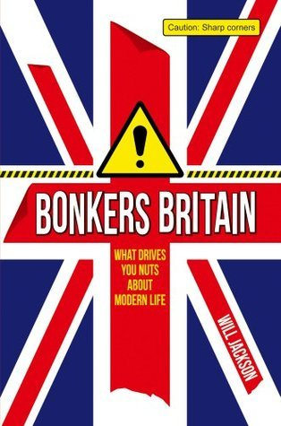 Bonkers Britain: What Drives You Nuts About Modern Life Will Jackson