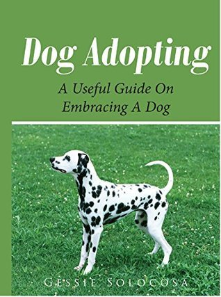 Dog Adopting: A Useful Guide on Embracing A Dog  by  Gessie Solocosa