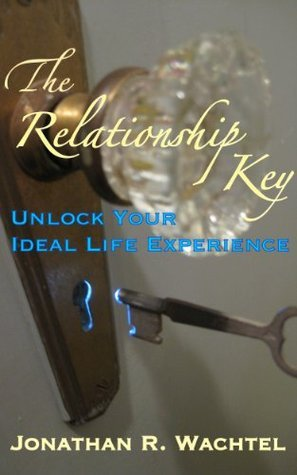 The Relationship Key: Unlock Your Ideal Life Experience Jonathan R. Wachtel