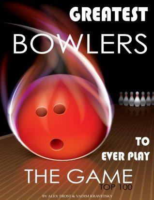 Greatest Bowlers to Ever Play the Game: Top 100  by  Alex Trost