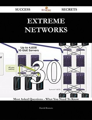 Extreme Networks 30 Success Secrets - 30 Most Asked Questions On Extreme Networks - What You Need To Know  by  Harold Romero