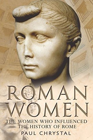 Roman Women: The Women Who Influenced the History of Rome  by  Paul Chrystal