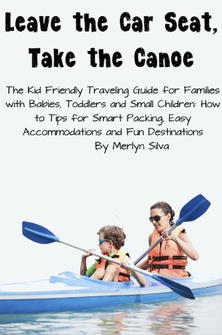 Leave the Car Seat, Take the Canoe - The Kid Friendly Traveling Guide for Families with Babies, Toddlers and Small Children: How to Tips for Smart Packing, Easy Accommodations and Fun Destinations  by  Merlyn Silva