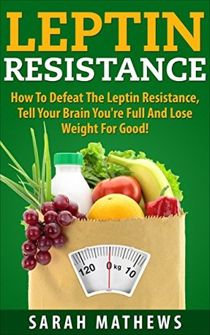 Leptin Resistance: How To Defeat the Leptin Resistance, Tell Your Brain Youre Full and Lose Weight For Good (Weight Loss, Diet and Health Book 4)  by  Sarah Mathews