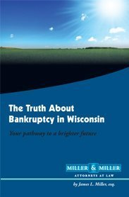 The Truth About Bankruptcy in Wisconsin Your Pathway to a Brighter Future James L. Miller