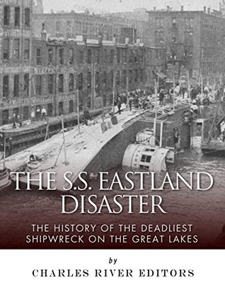 The SS Eastland Disaster: The History of the Deadliest Shipwreck on the Great Lakes Charles River Editors