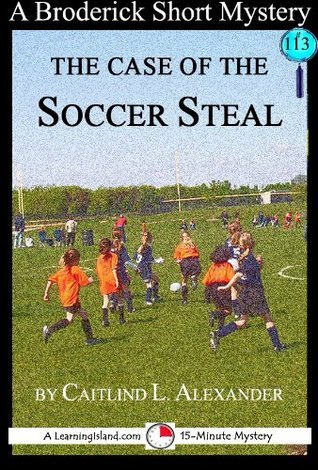 The Case of the Soccer Steal: A 15-Minute Broderick Mystery (15-Minute Books Book 113)  by  Caitlind Alexander