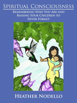 Spiritual Consciousness: Remembering Who You Are and Raising Your Children to Never Forget  by  Heather Nodello