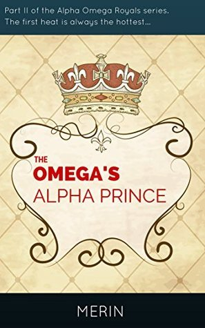 The Omegas Alpha Prince: The first heat is always the hottest... (Alpha Omega Royals Book 2) Merin