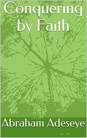 Conquering  by  Faith by Abraham Adeseye
