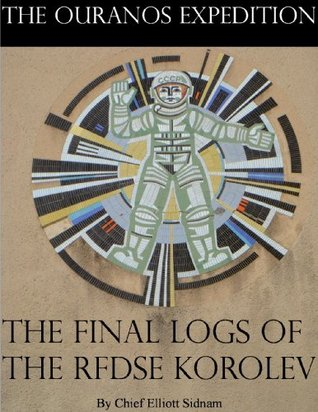 The Final Logs of the RFDSE Korolev (The Ouranos Expedition Book 1)  by  Chief Sidnam