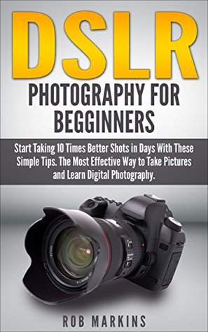 DSLR Photography For Beginners: Start Taking 10 Times Better Shots in Days With These Simple Tips. The Most Effective Way to Take Pictures and Learn Digital ... Photography, DSLR, Creativity, Nikon D750) Rob Markins