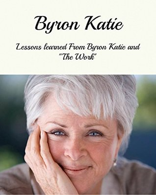 Byron Katie: Lessons Learned From Byron Katie And The Work (Byron Katie The Work, Byron Katie, Byron Katie Books) Mark Givens