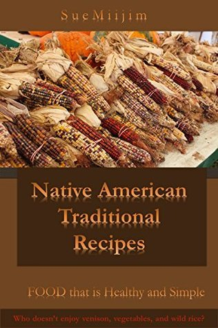 Native American Traditional Recipes: Food that is healthy and simple Sue Miijim