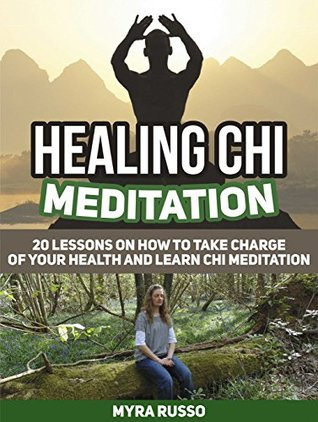 Healing Chi Meditation: 20 Lessons on How to Take Charge of Your Health and Learn Chi Meditation (Healing Chi Meditation, Healing Chi Meditation books, Tai Chi)  by  Myra Russo