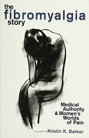 The Fibromyalgia Story: Medical Authority And WomenS Worlds Of Pain  by  Kristin Barker
