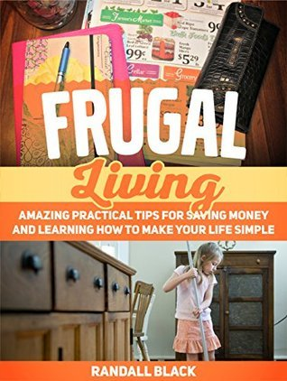 Frugal Living: Amazing Practical Tips For Saving Money and Learning How to Make Your Life Simple (Frugal, Frugal Living, Frugal Living books)  by  Randall Black