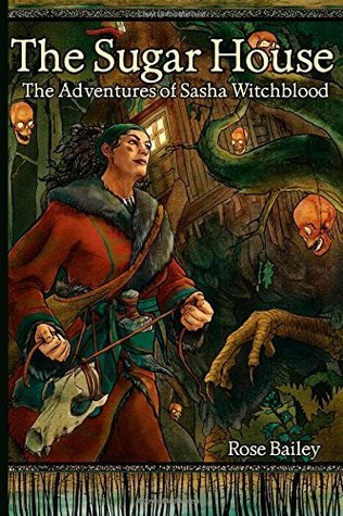 The Sugar House: The Adventures of Sasha Witchblood  by  Rose Bailey
