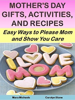 Mothers Day Gifts, Activities, and Recipes: Easy Ways to Please Mom and Show You Care (Holiday Entertaining Book 19)  by  Mara Michaels