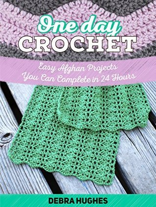 One Day Crochet: Easy Afghan Projects You Can Complete in 24 Hours (One Day Crochet Books, one day crocheting projects, one day crochet projects)  by  Debra Hughes