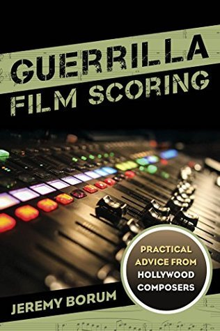 Guerrilla Film Scoring: Practical Advice from Hollywood Composers  by  Jeremy Borum