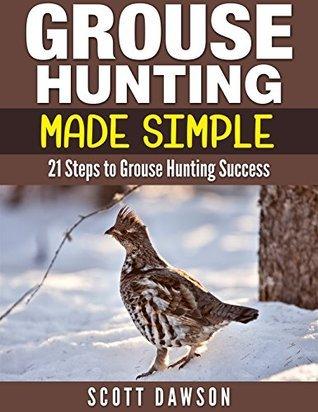 Grouse Hunting Made Simple: 21 Steps to Grouse Hunting Success Scott Dawson