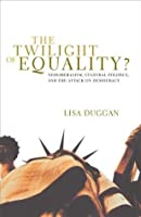 The Twilight of Equality?: Neoliberalism, Cultural Politics, and the Attack on Democracy