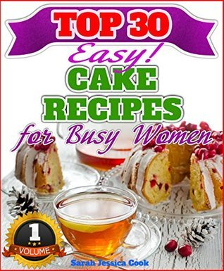 Top 30 Amazing Cake Recipes For Busy Women  by  Sarah Jessica Cook
