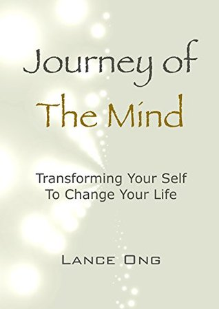 Journey Of The Mind: Transforming Your Self To Change Your Life  by  Lance Ong