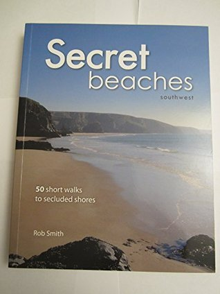 Secret Beaches: Southwest (50 short walks to the secluded shores of southwest Britain.) Rob Smith