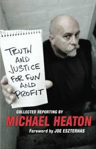 Truth and Justice for Fun and Profit: Collected Reporting Michael Heaton