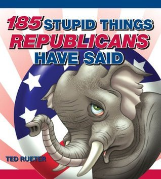 185 Stupid Things Republicans Have Said  by  Ted Rueter