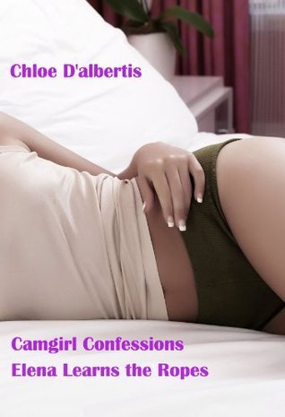 Camgirl Confessions: Elena Learns the Ropes Chloe Dalbertis
