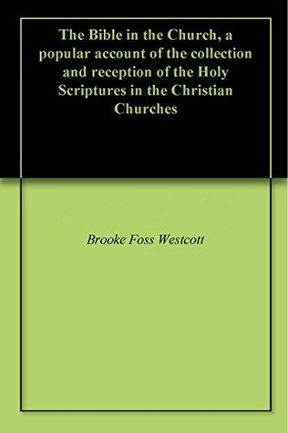 The Bible in the Church, a popular account of the collection and reception of the Holy Scriptures in the Christian Churches Brooke Foss Westcott