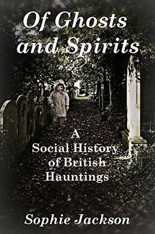 Of Ghosts and Spirits: A Social History of British Hauntings Sophie Jackson
