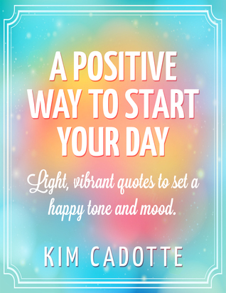 A Positive Way to Start Your Day  by  Kim Cadotte