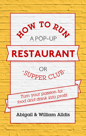 How To Run A Pop-Up Restaurant or Supper Club: Turn Your Passion For Food and Drink Into Profit  by  Abigail Alldis