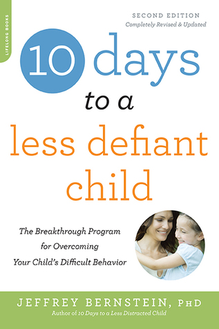 10 Days to a Less Defiant Child, second edition: The Breakthrough Program for Overcoming Your Childs Difficult Behavior Jeffrey Bernstein
