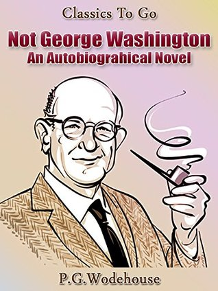 Not George Washington - an Autobiographical Novel: Revised Edition of Original Version  by  P.G. Wodehouse