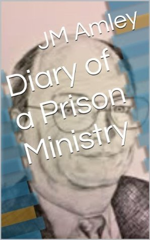 Diary of a Prison Ministry  by  JM Amley