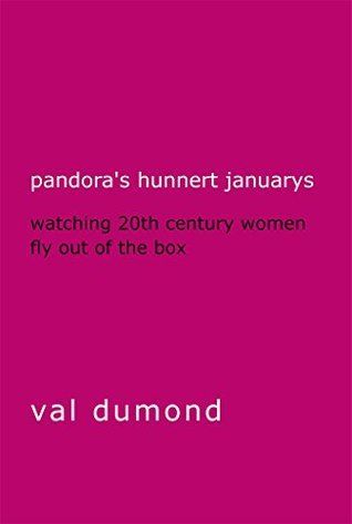 Pandoras Hunnert Januarys: Watching 20th Century Women Fly Out of the Box  by  Val Dumond