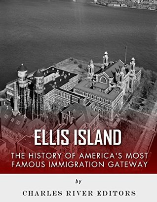 Ellis Island: The History and Legacy of Americas Most Famous Immigration Gateway Charles River Editors