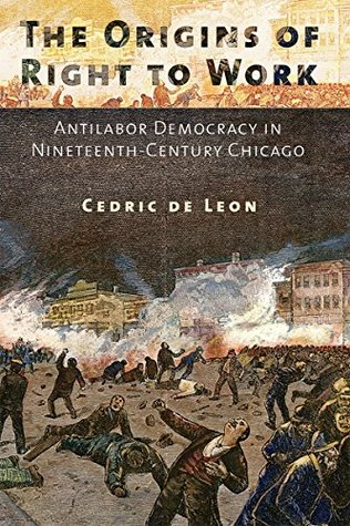 The Origins of Right to Work: Antilabor Democracy in Nineteenth-Century Chicago  by  Cedric De Leon