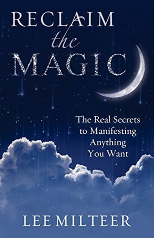 Reclaim the Magic: The Real Secrets to Manifesting Anything You Want Lee Milteer