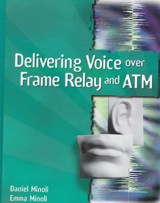 Delivering Voice Over Frame Relay And Atm Daniel Minoli