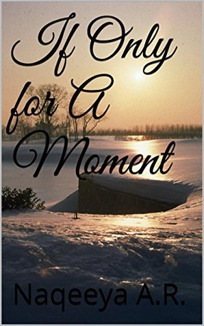 If Only for A Moment  by  Naqeeya A.R.