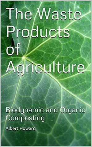 The Waste Products of Agriculture: Biodynamic and Organic Composting  by  Albert Howard
