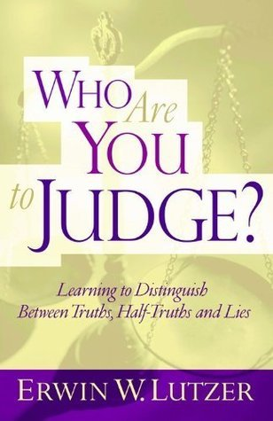 Who Are You To Judge?: Learning to Distinguish Between Truths, Half-Truths and Lies  by  Erwin W. Lutzer